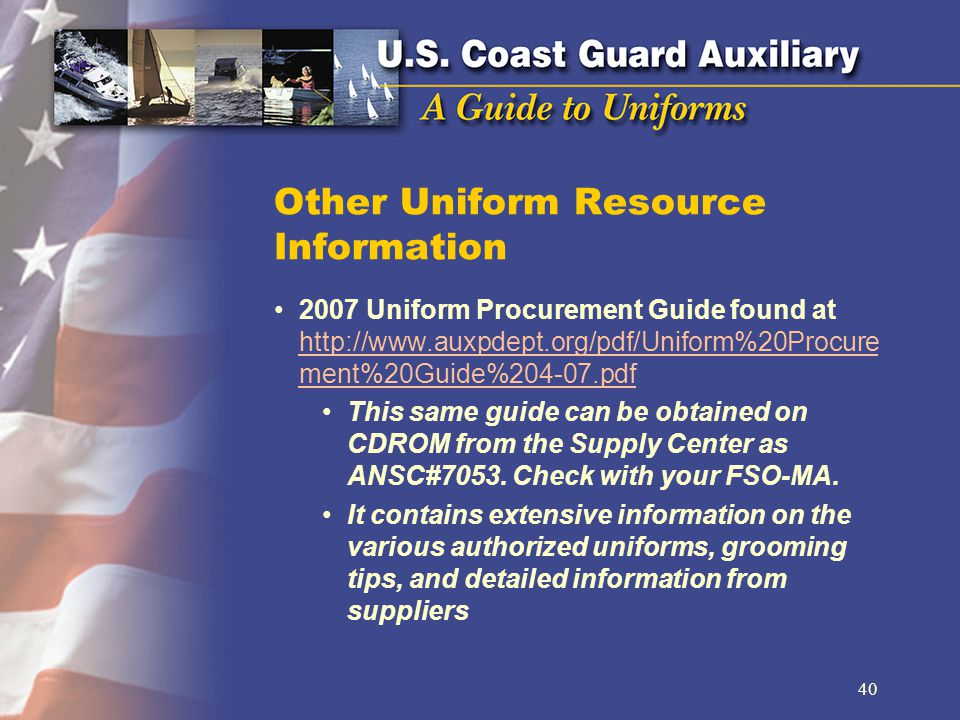 Other Uniform Resource Information 2007 Uniform Procurement Guide found at http://www.auxpdept.org/pdf/Uniform%20Procure ment%20Guide%204-07.pdf http://www.auxpdept.org/pdf/Uniform%20Procure ment%20Guide%204-07.pdf This same guide can be obtained on CDROM from the Supply Center as ANSC#7053.