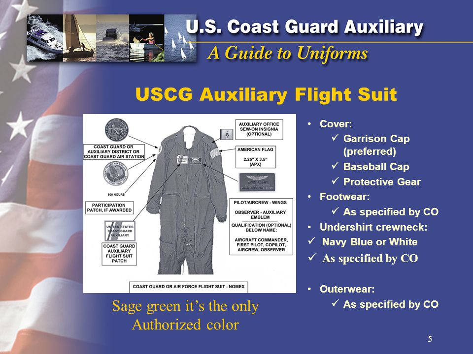 USCG Auxiliary Flight Suit Cover: Garrison Cap (preferred) Baseball Cap Protective Gear Footwear: As specified by CO Undershirt crewneck: Navy Blue or White As specified by CO Outerwear: As specified by CO 5 Sage green its the only Authorized color