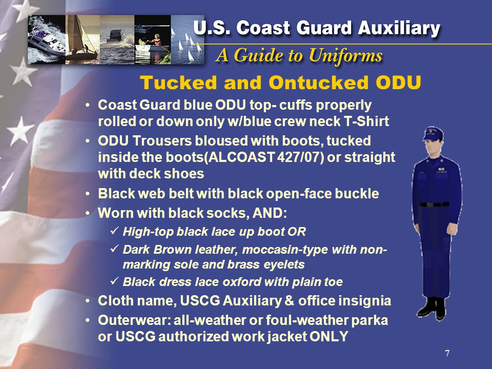 Tucked and Ontucked ODU Coast Guard blue ODU top- cuffs properly rolled or down only w/blue crew neck T-Shirt ODU Trousers bloused with boots, tucked inside the boots(ALCOAST 427/07) or straight with deck shoes Black web belt with black open-face buckle Worn with black socks, AND: High-top black lace up boot OR Dark Brown leather, moccasin-type with non- marking sole and brass eyelets Black dress lace oxford with plain toe Cloth name, USCG Auxiliary & office insignia Outerwear: all-weather or foul-weather parka or USCG authorized work jacket ONLY 7