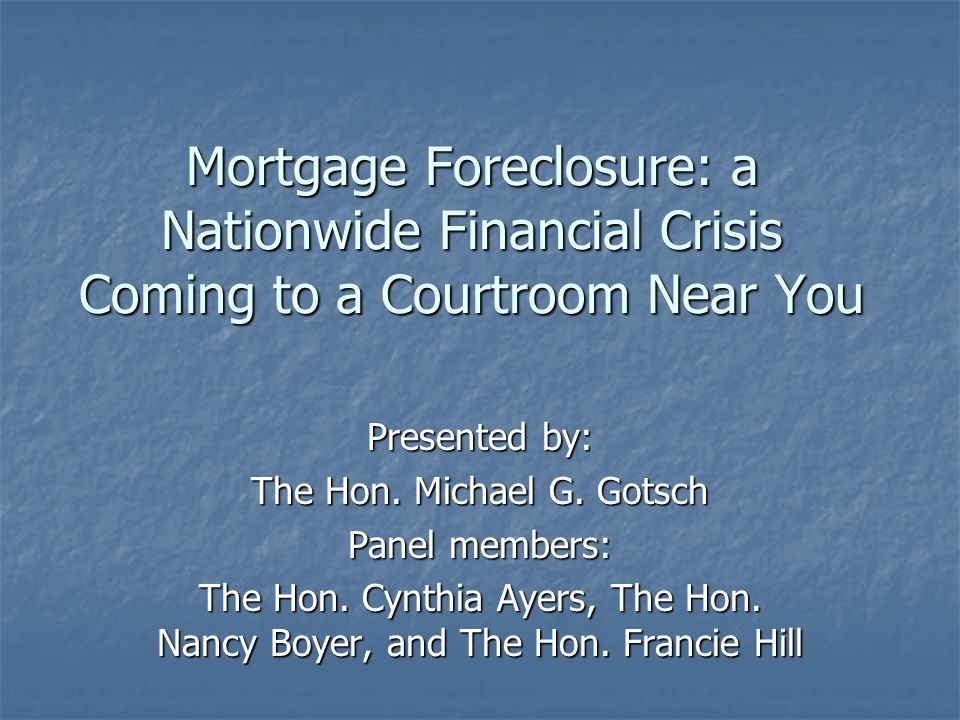 Mortgage Foreclosure: a Nationwide Financial Crisis Coming to a Courtroom Near You Presented by: The Hon.