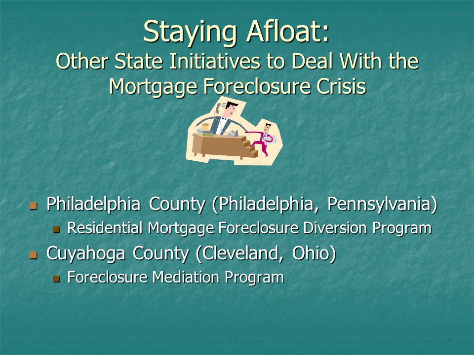 Staying Afloat: Other State Initiatives to Deal With the Mortgage Foreclosure Crisis Philadelphia County (Philadelphia, Pennsylvania) Philadelphia County (Philadelphia, Pennsylvania) Residential Mortgage Foreclosure Diversion Program Cuyahoga County (Cleveland, Ohio) Cuyahoga County (Cleveland, Ohio) Foreclosure Mediation Program
