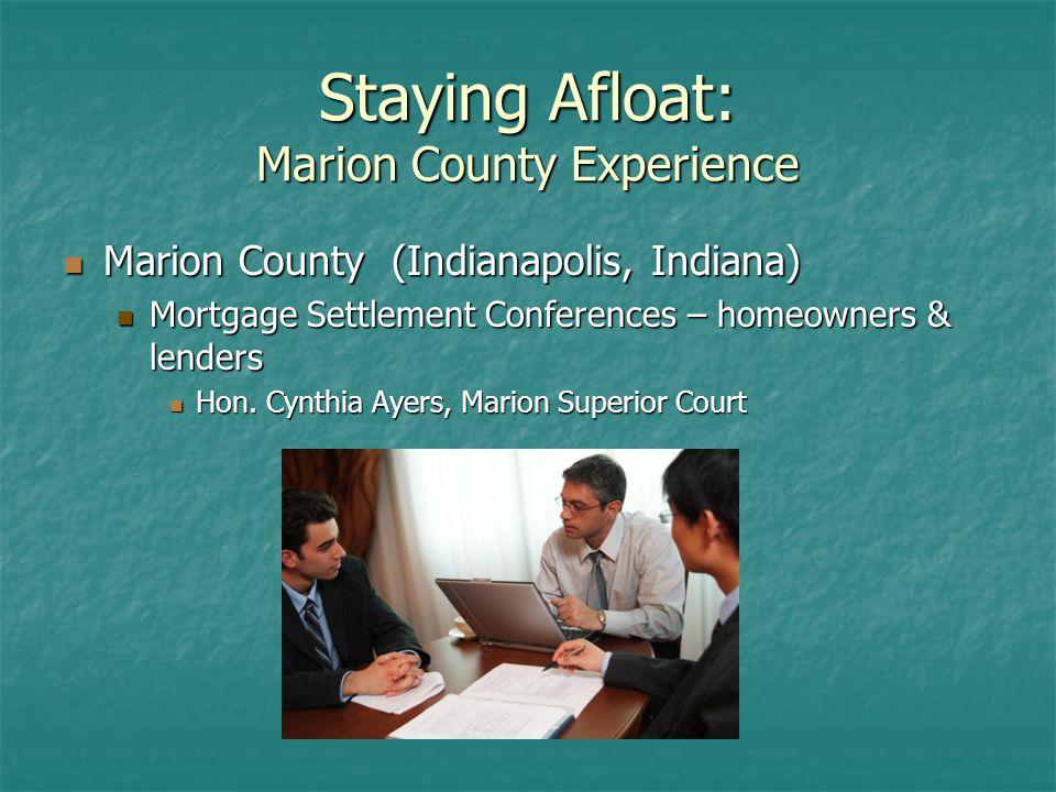 Staying Afloat: Marion County Experience Marion County (Indianapolis, Indiana) Marion County (Indianapolis, Indiana) Mortgage Settlement Conferences – homeowners & lenders Mortgage Settlement Conferences – homeowners & lenders Hon.