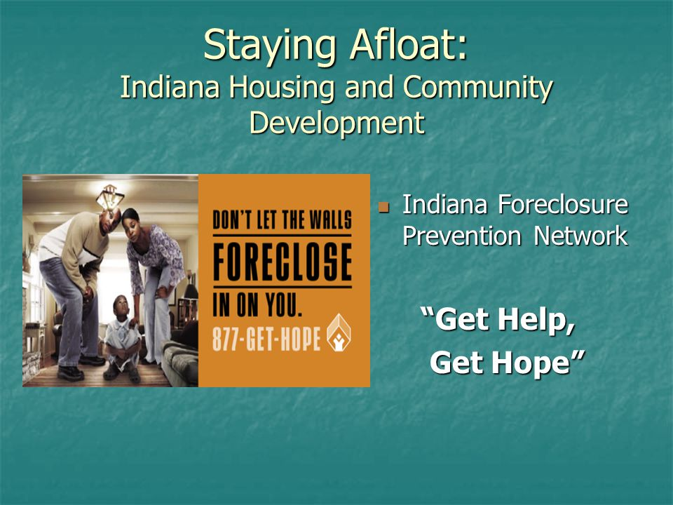 Staying Afloat: Indiana Housing and Community Development Indiana Foreclosure Prevention Network Indiana Foreclosure Prevention Network Get Help, Get Help, Get Hope Get Hope
