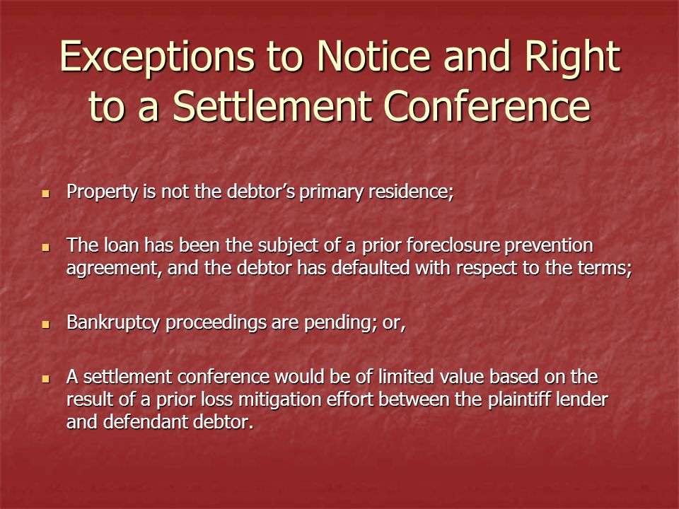 Exceptions to Notice and Right to a Settlement Conference Property is not the debtors primary residence; Property is not the debtors primary residence; The loan has been the subject of a prior foreclosure prevention agreement, and the debtor has defaulted with respect to the terms; The loan has been the subject of a prior foreclosure prevention agreement, and the debtor has defaulted with respect to the terms; Bankruptcy proceedings are pending; or, Bankruptcy proceedings are pending; or, A settlement conference would be of limited value based on the result of a prior loss mitigation effort between the plaintiff lender and defendant debtor.