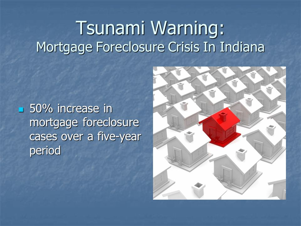 Tsunami Warning: Mortgage Foreclosure Crisis In Indiana 50% increase in mortgage foreclosure cases over a five-year period 50% increase in mortgage fo