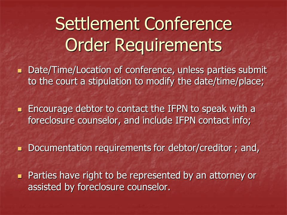 Settlement Conference Order Requirements Date/Time/Location of conference, unless parties submit to the court a stipulation to modify the date/time/place; Date/Time/Location of conference, unless parties submit to the court a stipulation to modify the date/time/place; Encourage debtor to contact the IFPN to speak with a foreclosure counselor, and include IFPN contact info; Encourage debtor to contact the IFPN to speak with a foreclosure counselor, and include IFPN contact info; Documentation requirements for debtor/creditor ; and, Documentation requirements for debtor/creditor ; and, Parties have right to be represented by an attorney or assisted by foreclosure counselor.