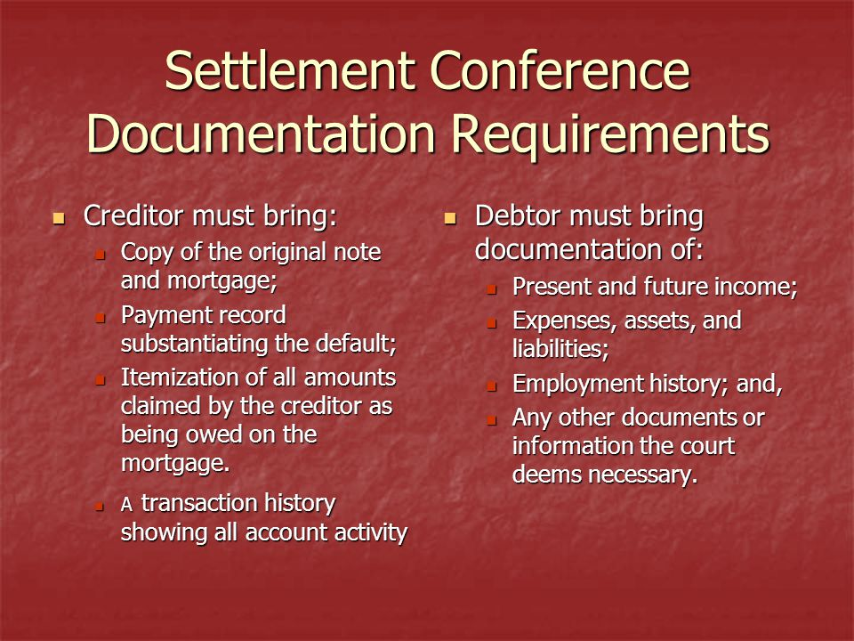 Settlement Conference Documentation Requirements Creditor must bring: Creditor must bring: Copy of the original note and mortgage; Copy of the original note and mortgage; Payment record substantiating the default; Payment record substantiating the default; Itemization of all amounts claimed by the creditor as being owed on the mortgage.
