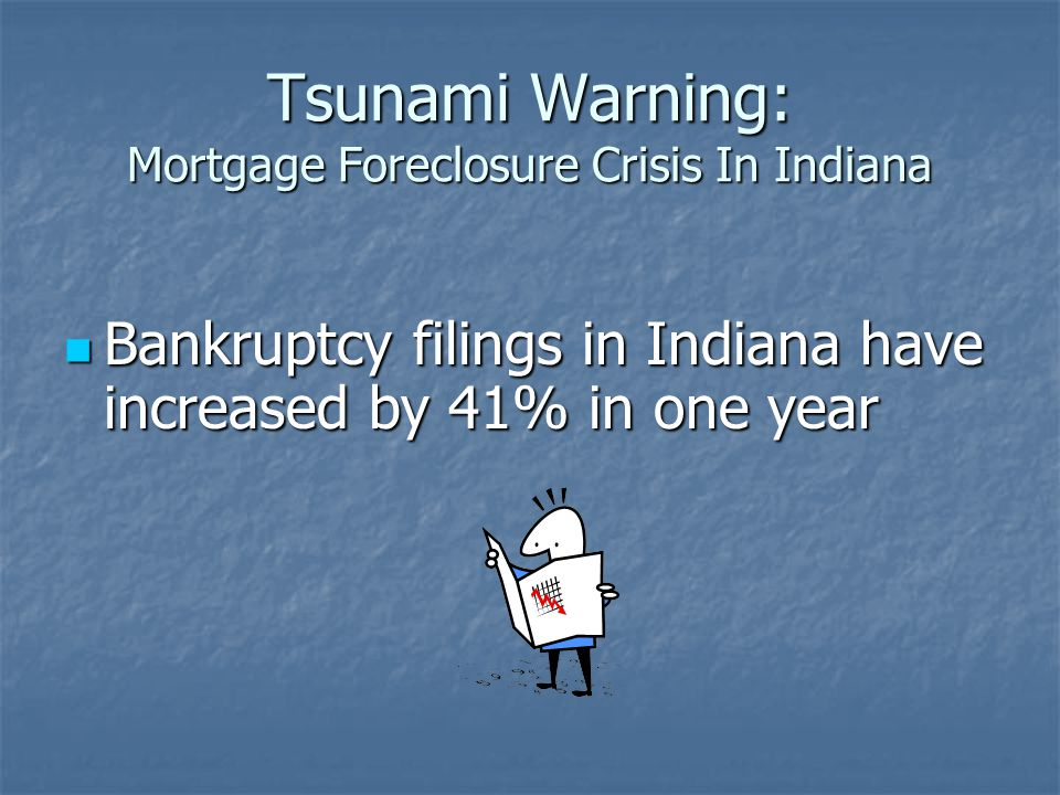 Tsunami Warning: Mortgage Foreclosure Crisis In Indiana Bankruptcy filings in Indiana have increased by 41% in one year Bankruptcy filings in Indiana have increased by 41% in one year