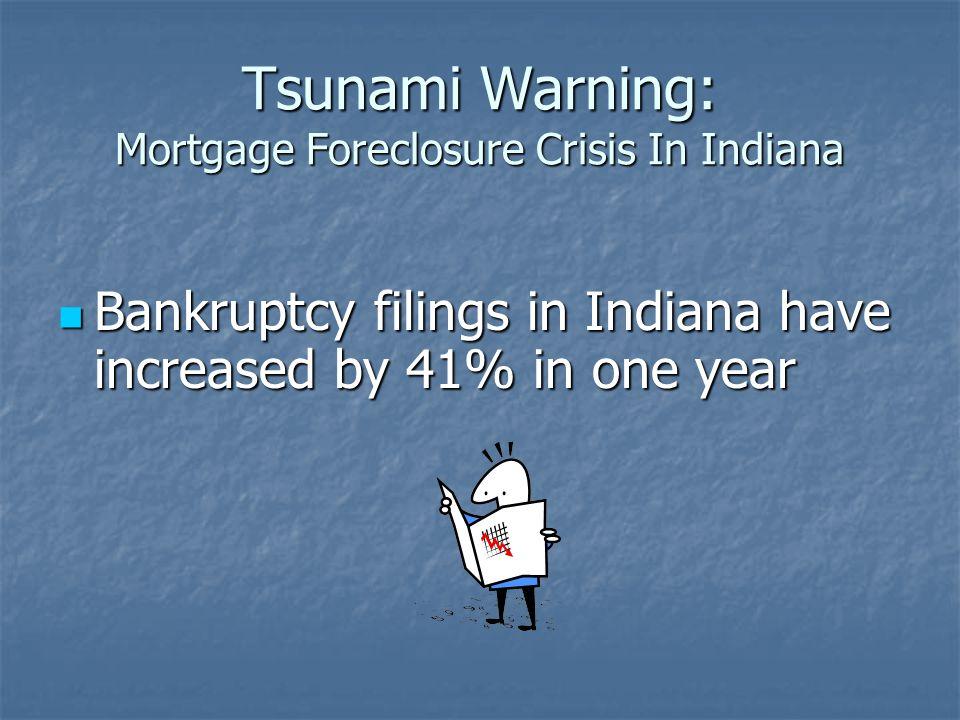 Tsunami Warning: Mortgage Foreclosure Crisis In Indiana Bankruptcy filings in Indiana have increased by 41% in one year Bankruptcy filings in Indiana
