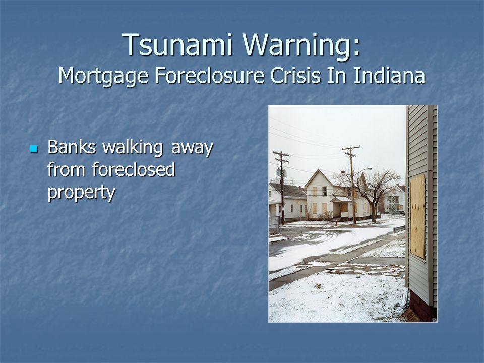 Tsunami Warning: Mortgage Foreclosure Crisis In Indiana Banks walking away from foreclosed property Banks walking away from foreclosed property