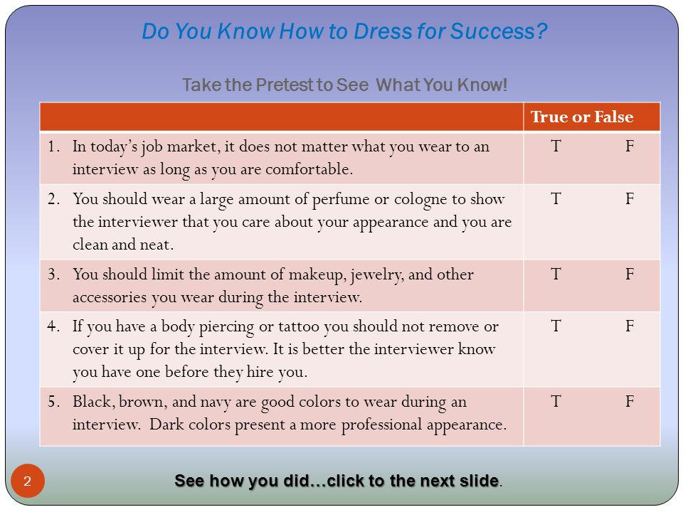 Do You Know How to Dress for Success? Take the Pretest to See What You Know! 2 True or False 1.In todays job market, it does not matter what you wear