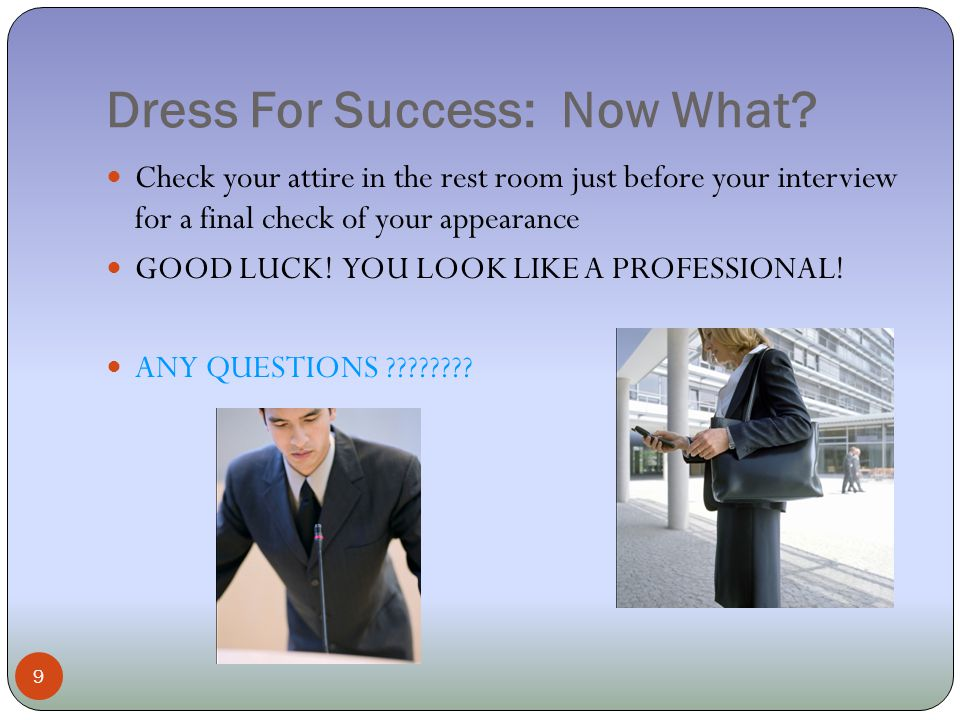 Dress For Success: Now What? 9 Check your attire in the rest room just before your interview for a final check of your appearance GOOD LUCK! YOU LOOK