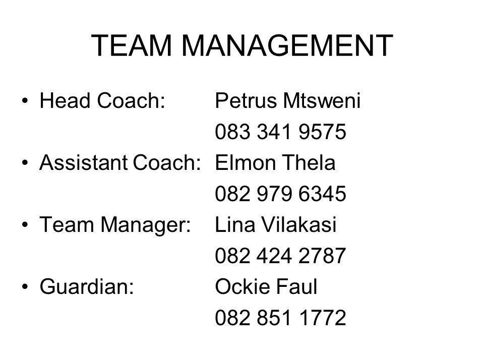 TEAM MANAGEMENT Head Coach:Petrus Mtsweni 083 341 9575 Assistant Coach:Elmon Thela 082 979 6345 Team Manager:Lina Vilakasi 082 424 2787 Guardian:Ockie Faul 082 851 1772