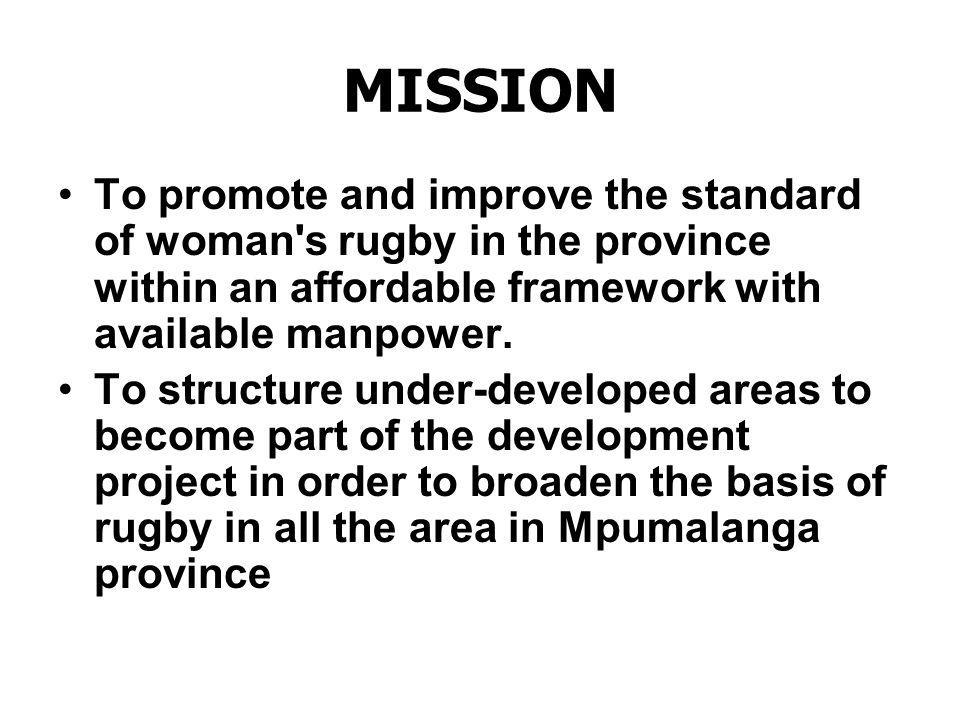 MISSION To promote and improve the standard of woman s rugby in the province within an affordable framework with available manpower.