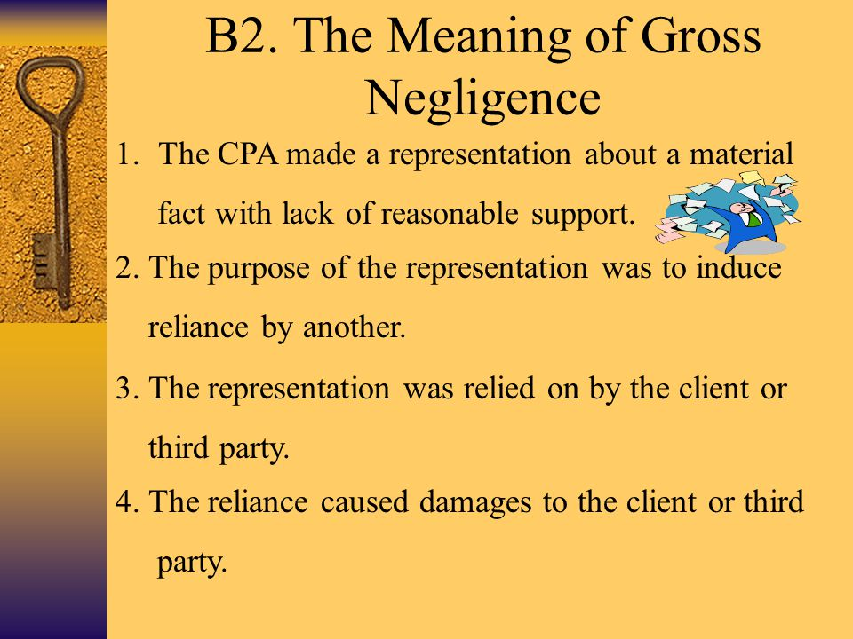 B2. The Meaning of Gross Negligence 1.The CPA made a representation about a material fact with lack of reasonable support. 2. The purpose of the repre