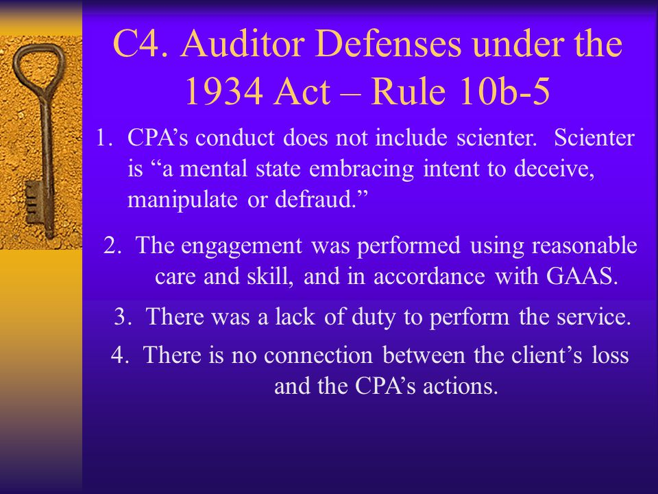 C4. Auditor Defenses under the 1934 Act – Rule 10b-5 1.CPAs conduct does not include scienter. Scienter is a mental state embracing intent to deceive,