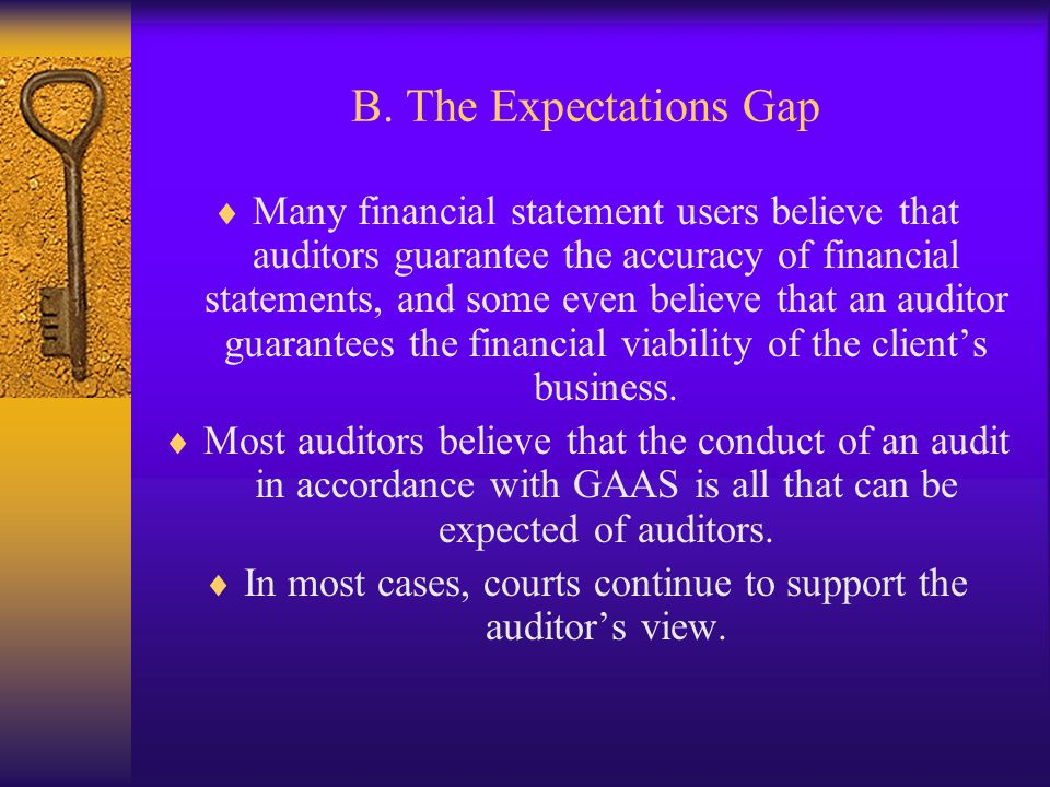 B. The Expectations Gap Many financial statement users believe that auditors guarantee the accuracy of financial statements, and some even believe tha