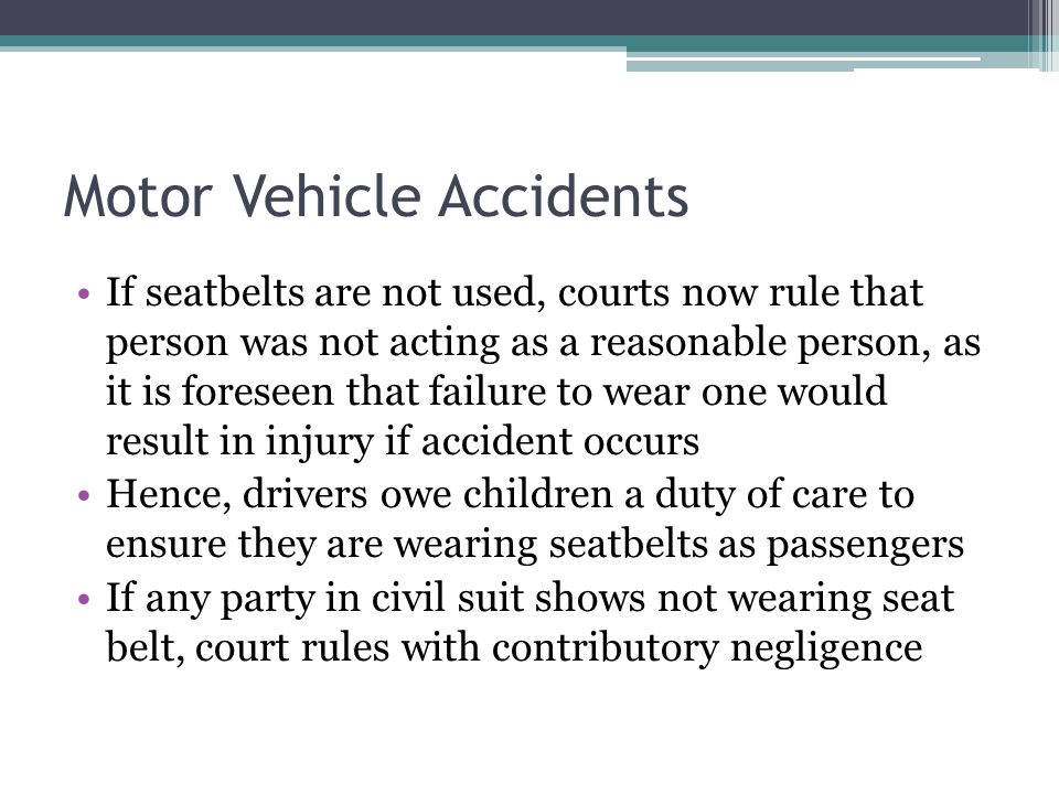 Motor Vehicle Accidents If seatbelts are not used, courts now rule that person was not acting as a reasonable person, as it is foreseen that failure to wear one would result in injury if accident occurs Hence, drivers owe children a duty of care to ensure they are wearing seatbelts as passengers If any party in civil suit shows not wearing seat belt, court rules with contributory negligence