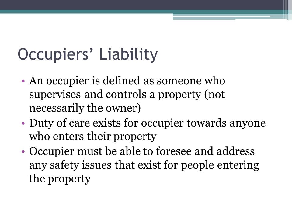 Occupiers Liability An occupier is defined as someone who supervises and controls a property (not necessarily the owner) Duty of care exists for occupier towards anyone who enters their property Occupier must be able to foresee and address any safety issues that exist for people entering the property