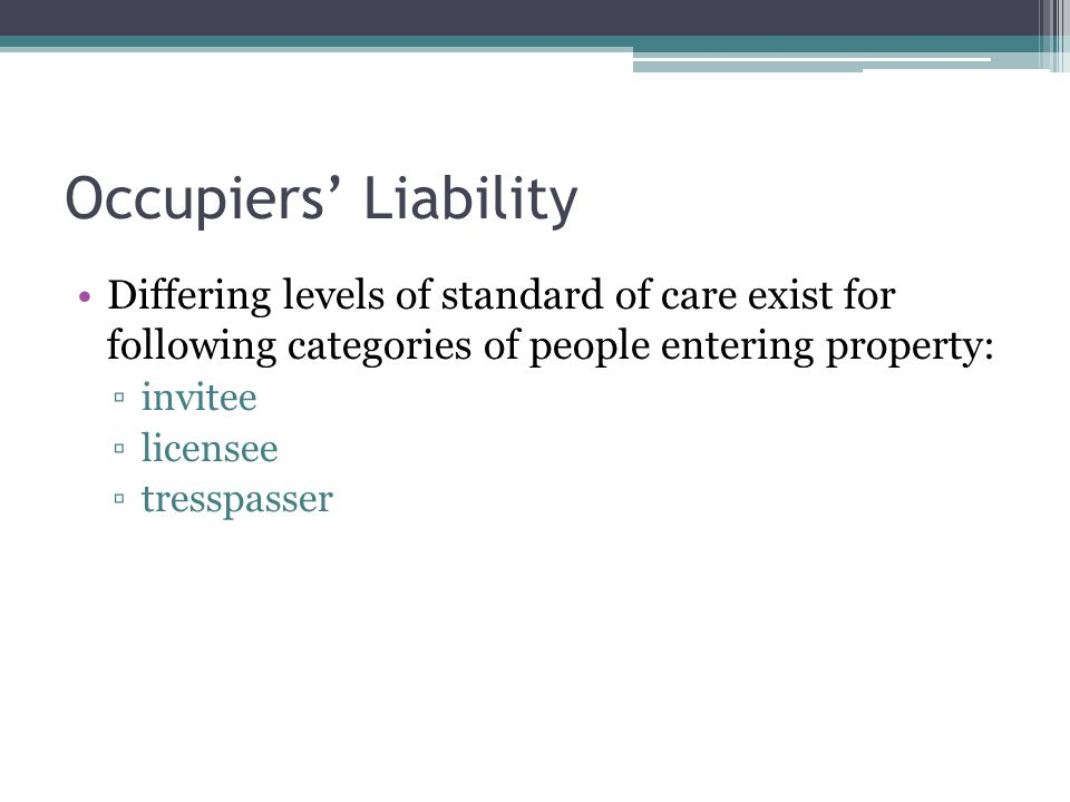 Occupiers Liability Differing levels of standard of care exist for following categories of people entering property: invitee licensee tresspasser