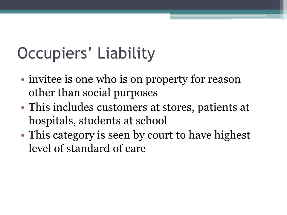 Occupiers Liability invitee is one who is on property for reason other than social purposes This includes customers at stores, patients at hospitals, students at school This category is seen by court to have highest level of standard of care