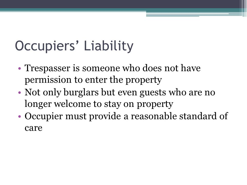 Occupiers Liability Trespasser is someone who does not have permission to enter the property Not only burglars but even guests who are no longer welcome to stay on property Occupier must provide a reasonable standard of care