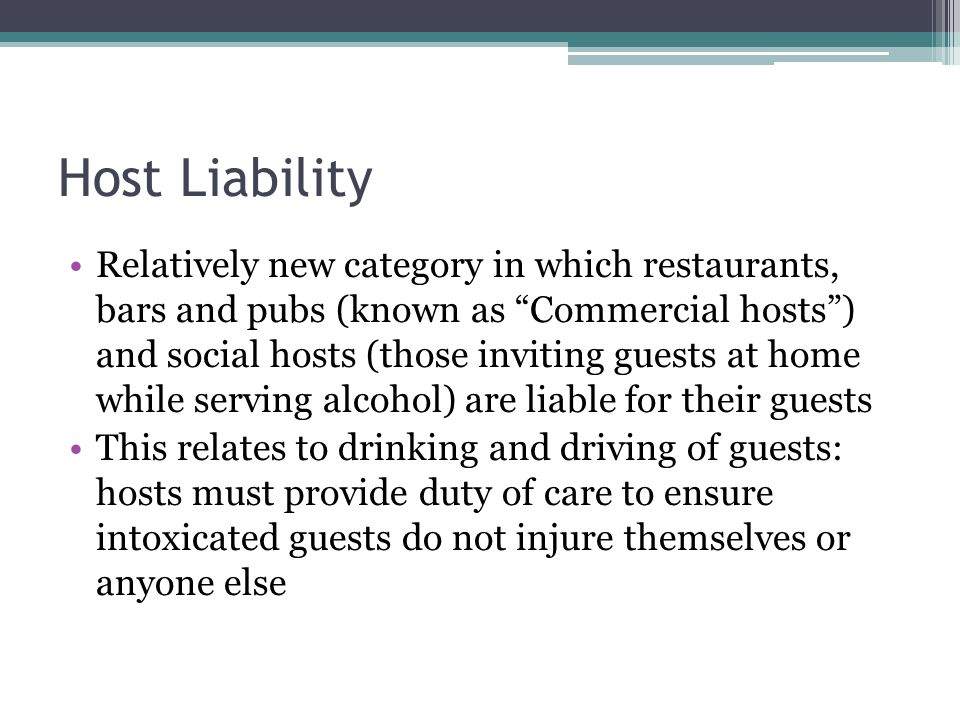 Host Liability Relatively new category in which restaurants, bars and pubs (known as Commercial hosts) and social hosts (those inviting guests at home while serving alcohol) are liable for their guests This relates to drinking and driving of guests: hosts must provide duty of care to ensure intoxicated guests do not injure themselves or anyone else