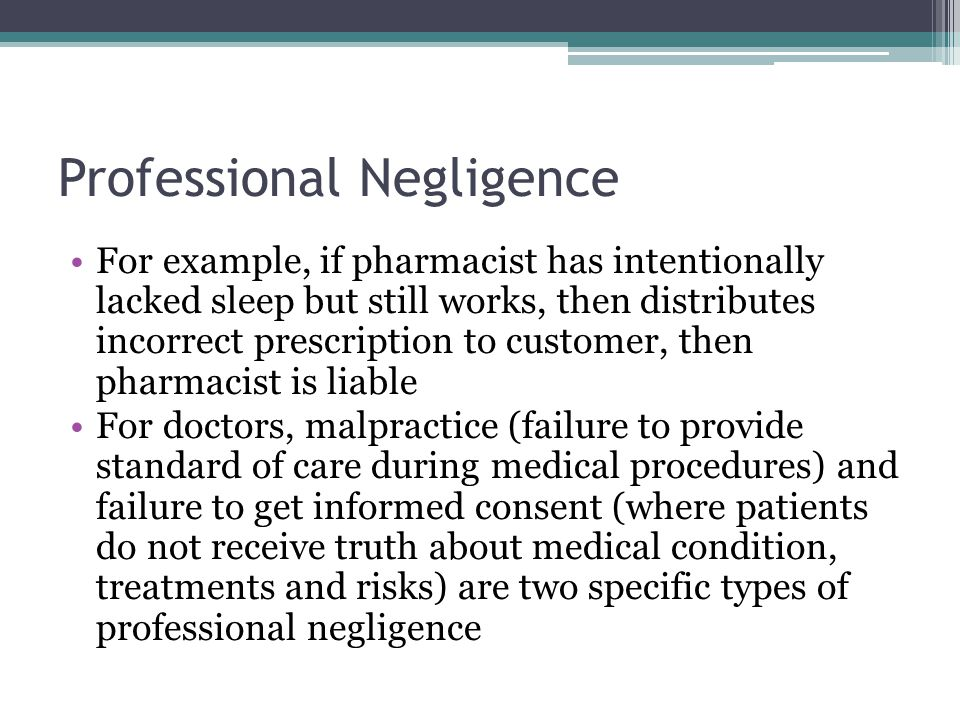 Professional Negligence For example, if pharmacist has intentionally lacked sleep but still works, then distributes incorrect prescription to customer, then pharmacist is liable For doctors, malpractice (failure to provide standard of care during medical procedures) and failure to get informed consent (where patients do not receive truth about medical condition, treatments and risks) are two specific types of professional negligence