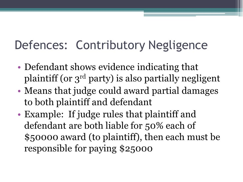 Defences: Contributory Negligence Defendant shows evidence indicating that plaintiff (or 3 rd party) is also partially negligent Means that judge coul