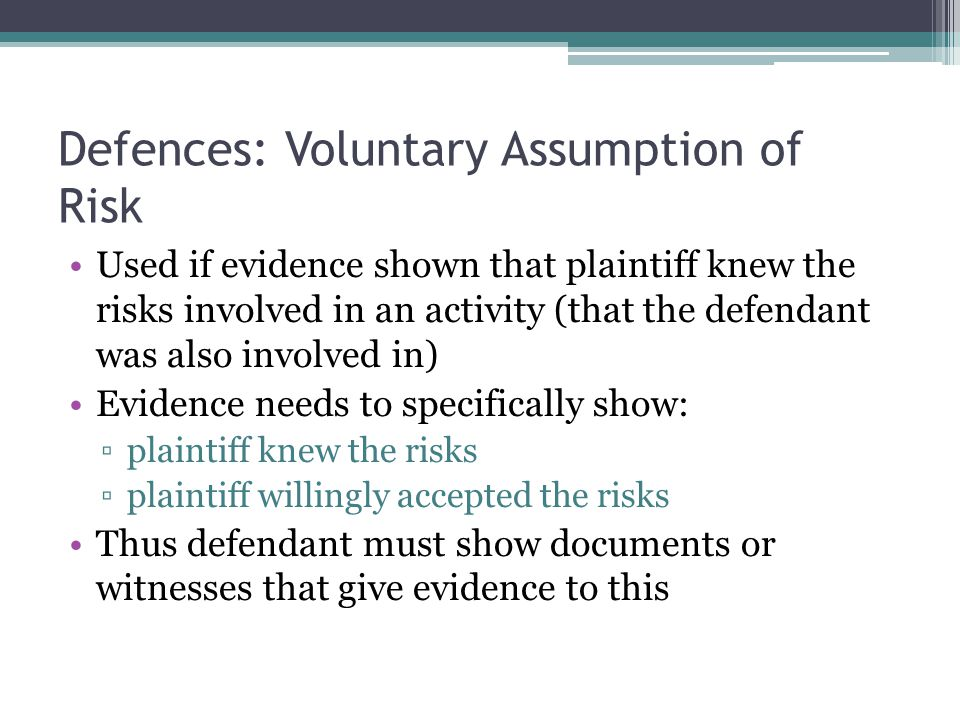 Defences: Voluntary Assumption of Risk Used if evidence shown that plaintiff knew the risks involved in an activity (that the defendant was also invol