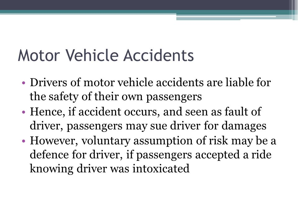 Motor Vehicle Accidents Drivers of motor vehicle accidents are liable for the safety of their own passengers Hence, if accident occurs, and seen as fault of driver, passengers may sue driver for damages However, voluntary assumption of risk may be a defence for driver, if passengers accepted a ride knowing driver was intoxicated