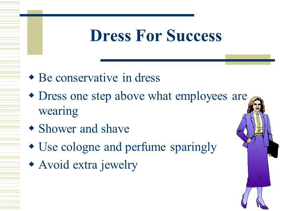 Dress For Success Be conservative in dress Dress one step above what employees are wearing Shower and shave Use cologne and perfume sparingly Avoid ex