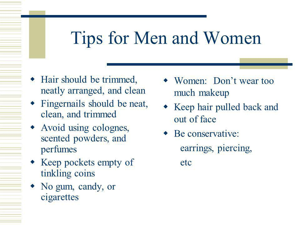 Tips for Men and Women Hair should be trimmed, neatly arranged, and clean Fingernails should be neat, clean, and trimmed Avoid using colognes, scented powders, and perfumes Keep pockets empty of tinkling coins No gum, candy, or cigarettes Women: Dont wear too much makeup Keep hair pulled back and out of face Be conservative: earrings, piercing, etc
