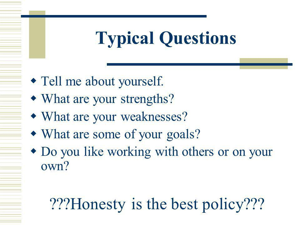 Typical Questions Tell me about yourself. What are your strengths? What are your weaknesses? What are some of your goals? Do you like working with oth