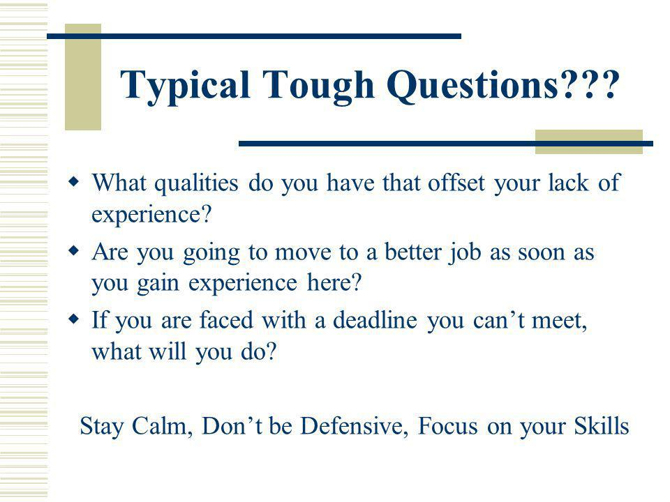 Typical Tough Questions??? What qualities do you have that offset your lack of experience? Are you going to move to a better job as soon as you gain e