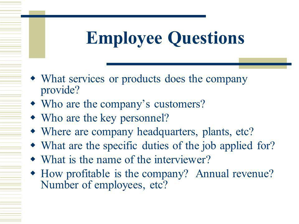 Employee Questions What services or products does the company provide? Who are the companys customers? Who are the key personnel? Where are company he