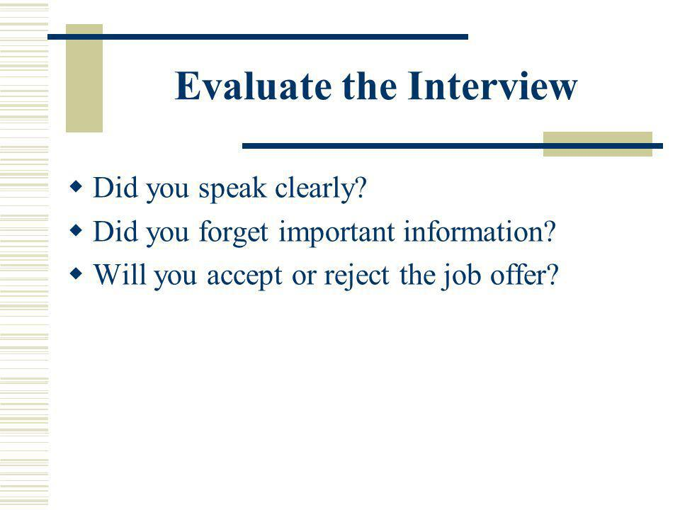 Evaluate the Interview Did you speak clearly? Did you forget important information? Will you accept or reject the job offer?