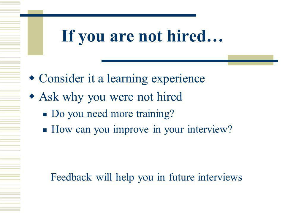 If you are not hired… Consider it a learning experience Ask why you were not hired Do you need more training? How can you improve in your interview? F