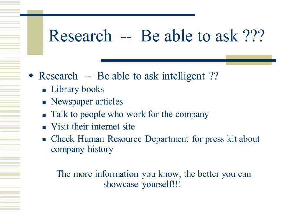 Research -- Be able to ask ??? Research -- Be able to ask intelligent ?? Library books Newspaper articles Talk to people who work for the company Visi