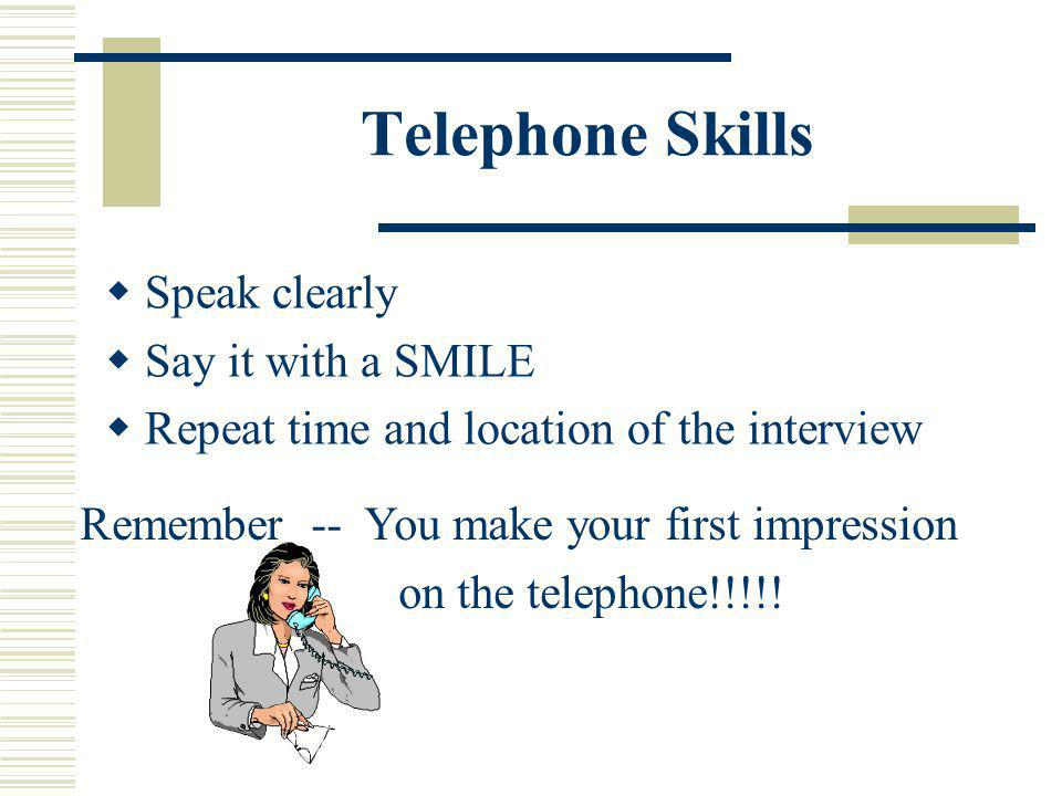 Telephone Skills Speak clearly Say it with a SMILE Repeat time and location of the interview Remember -- You make your first impression on the telephone!!!!!