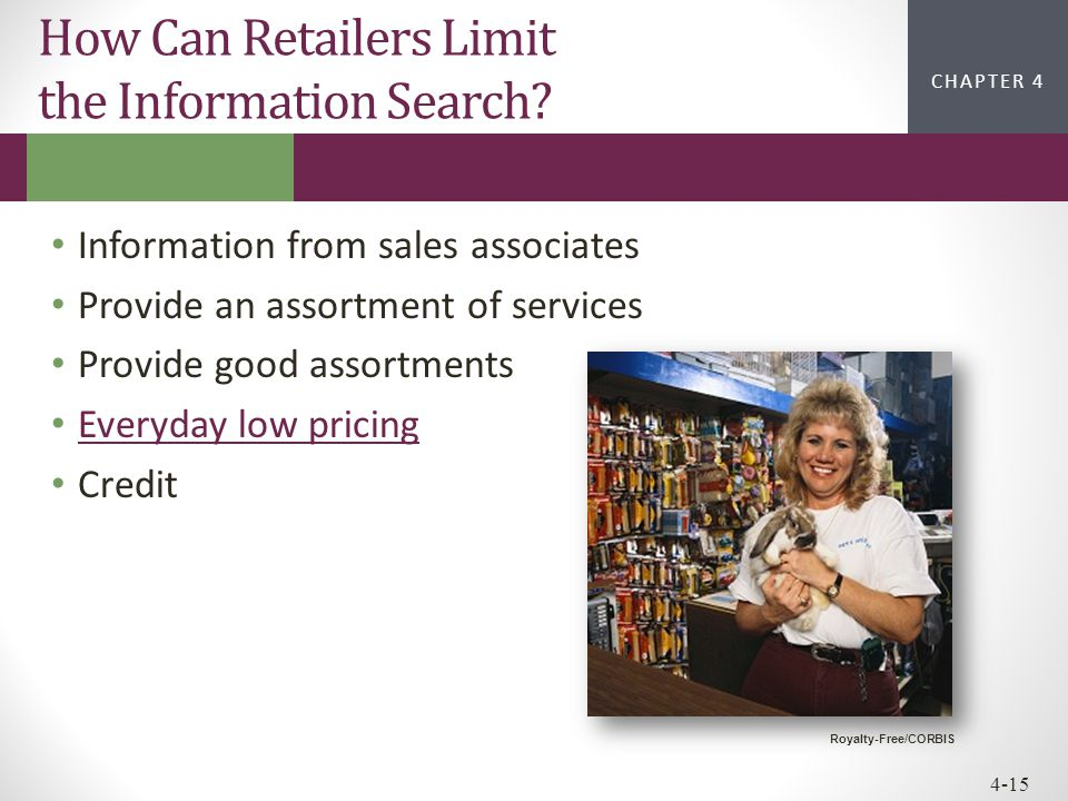 CHAPTER 2CHAPTER 1 CHAPTER 4 4-15 How Can Retailers Limit the Information Search? Information from sales associates Provide an assortment of services