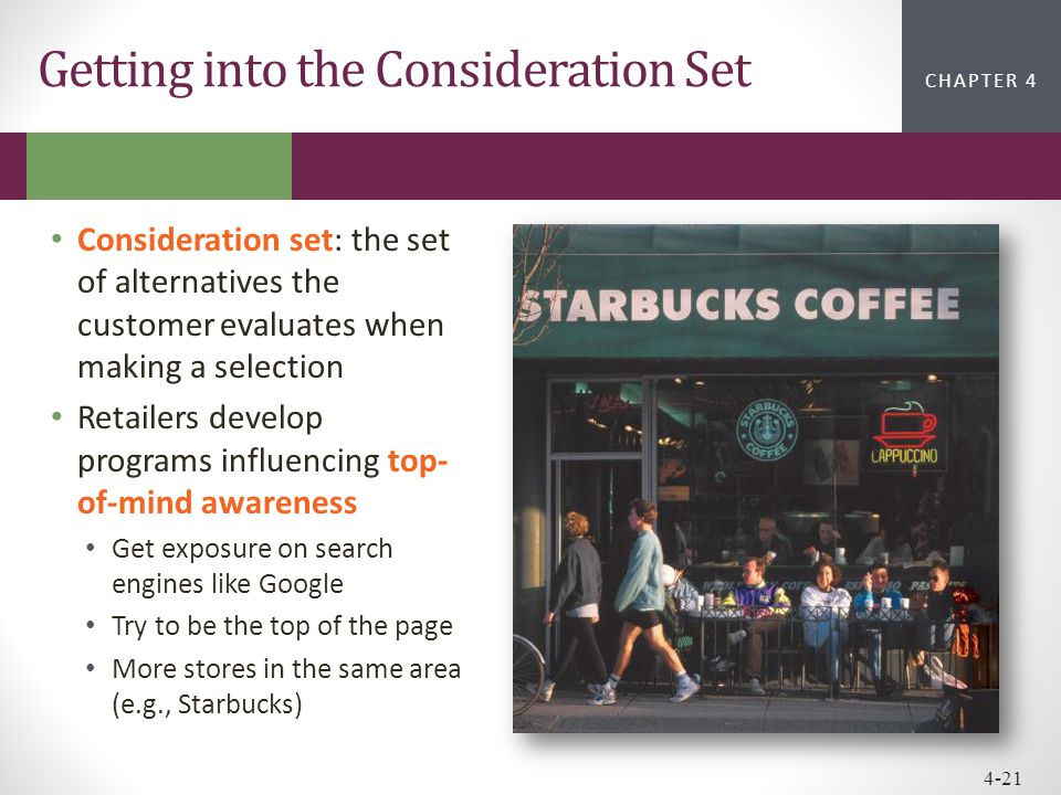 CHAPTER 2CHAPTER 1 CHAPTER 4 4-21 Consideration set: the set of alternatives the customer evaluates when making a selection Retailers develop programs