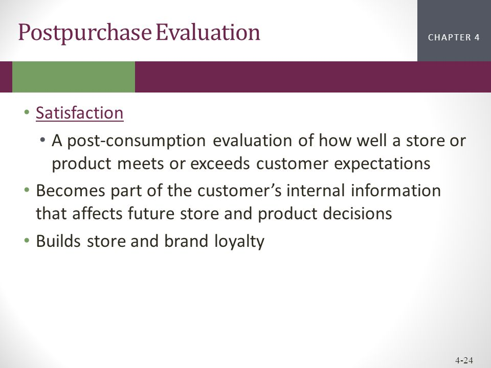 CHAPTER 2CHAPTER 1 CHAPTER 4 4-24 Postpurchase Evaluation Satisfaction A post-consumption evaluation of how well a store or product meets or exceeds c