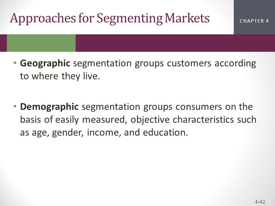 CHAPTER 2CHAPTER 1 CHAPTER 4 4-42 Approaches for Segmenting Markets Geographic segmentation groups customers according to where they live. Demographic