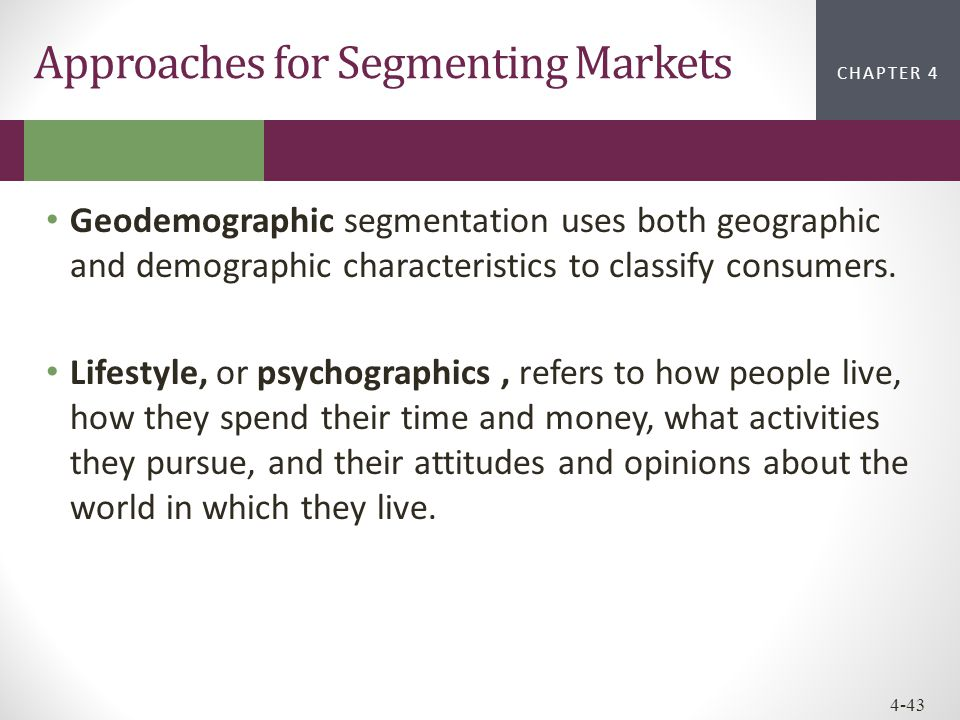 CHAPTER 2CHAPTER 1 CHAPTER 4 4-43 Approaches for Segmenting Markets Geodemographic segmentation uses both geographic and demographic characteristics t
