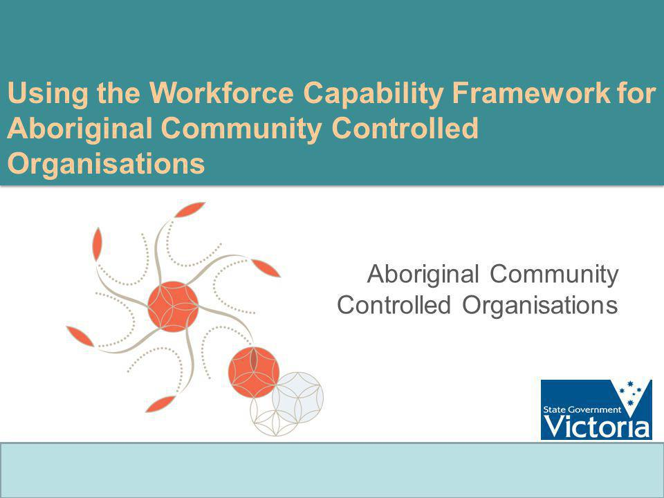 Using the Workforce Capability Framework for Aboriginal Community Controlled Organisations Aboriginal Community Controlled Organisations