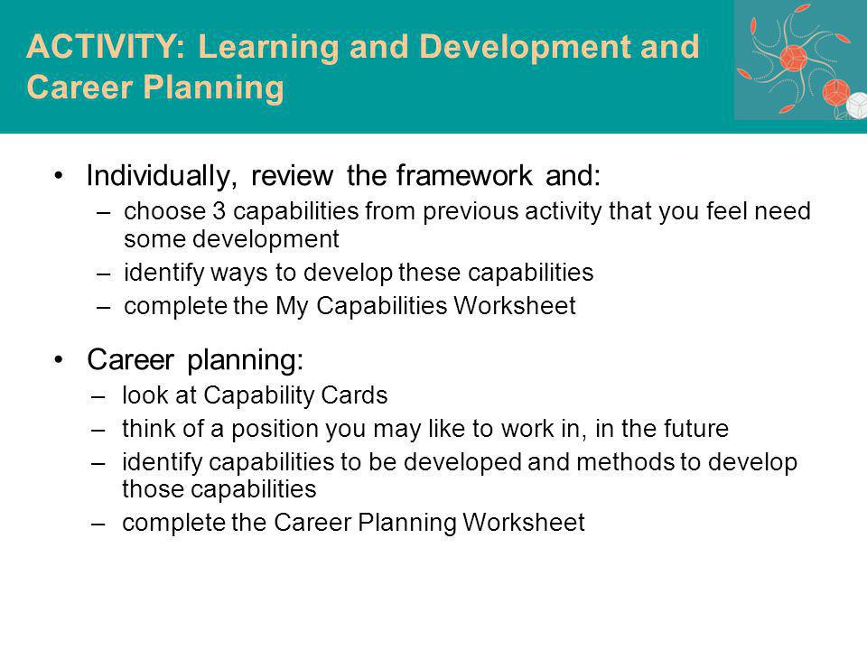 Individually, review the framework and: –choose 3 capabilities from previous activity that you feel need some development –identify ways to develop these capabilities –complete the My Capabilities Worksheet Career planning: –look at Capability Cards –think of a position you may like to work in, in the future –identify capabilities to be developed and methods to develop those capabilities –complete the Career Planning Worksheet ACTIVITY: Learning and Development and Career Planning