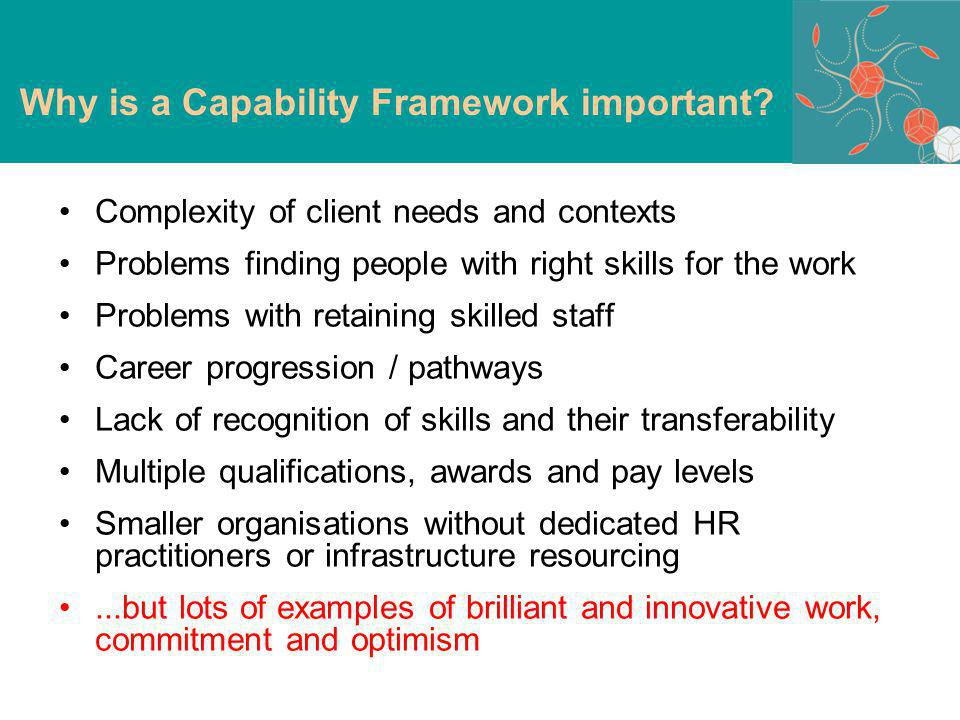 Complexity of client needs and contexts Problems finding people with right skills for the work Problems with retaining skilled staff Career progression / pathways Lack of recognition of skills and their transferability Multiple qualifications, awards and pay levels Smaller organisations without dedicated HR practitioners or infrastructure resourcing...but lots of examples of brilliant and innovative work, commitment and optimism Why is a Capability Framework important