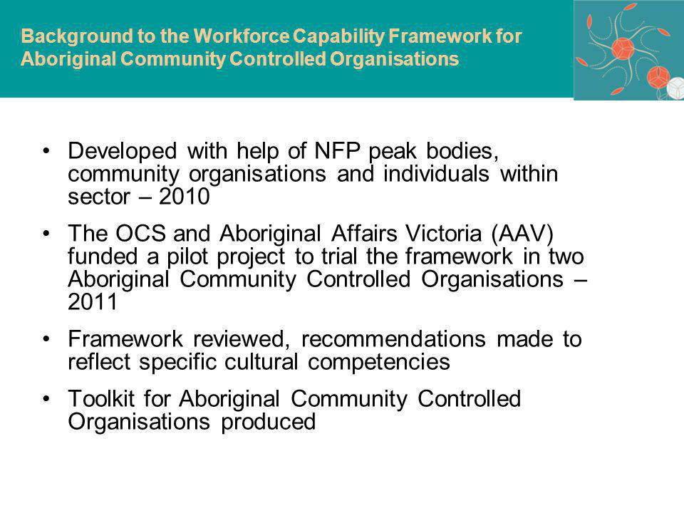 Developed with help of NFP peak bodies, community organisations and individuals within sector – 2010 The OCS and Aboriginal Affairs Victoria (AAV) funded a pilot project to trial the framework in two Aboriginal Community Controlled Organisations – 2011 Framework reviewed, recommendations made to reflect specific cultural competencies Toolkit for Aboriginal Community Controlled Organisations produced Background to the Workforce Capability Framework for Aboriginal Community Controlled Organisations