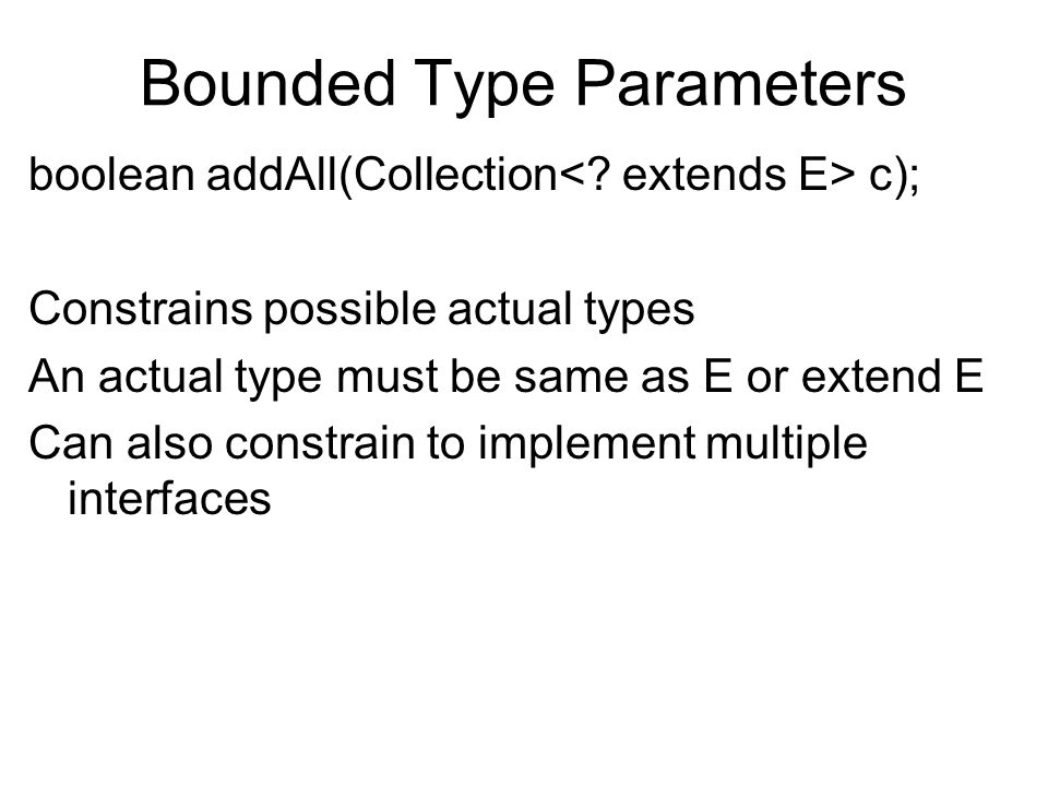 Bounded Type Parameters boolean addAll(Collection c); Constrains possible actual types An actual type must be same as E or extend E Can also constrain to implement multiple interfaces